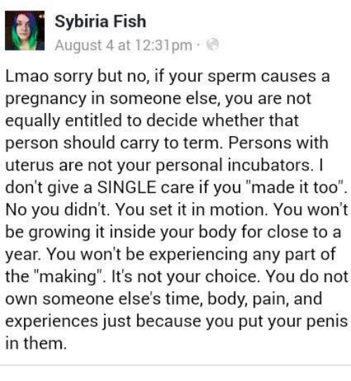 "Lmao, Memes, and Sorry: Sybiria Fish  August 4 at 12:31pm  Lmao sorry but no, if your sperm causes a  pregnancy in someone else, you are not  equally entitled to decide whether that  person should carry to term. Persons with  uterus are not your personal incubators. I  don't give a SINGLE care if you ""made it too""  No you didn't. You set it in motion. You won't  be growing it inside your body for close to a  year. You won't be experiencing any part of  the ""making"". It's not your choice. You do not  own someone else's time, body, pain, and  experiences just because you put your penis  in them."