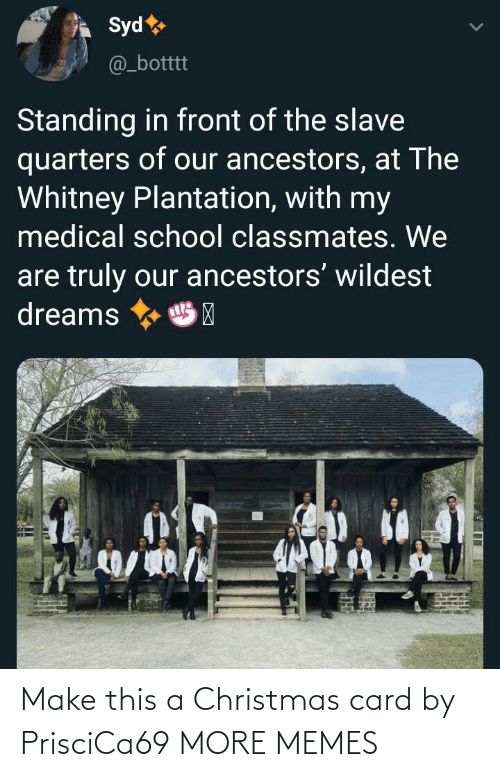 slave: Syd  @_botttt  Standing in front of the slave  quarters of our ancestors, at The  Whitney Plantation, with my  medical school classmates. We  are truly our ancestors' wildest  dreams  HP Make this a Christmas card by PrisciCa69 MORE MEMES