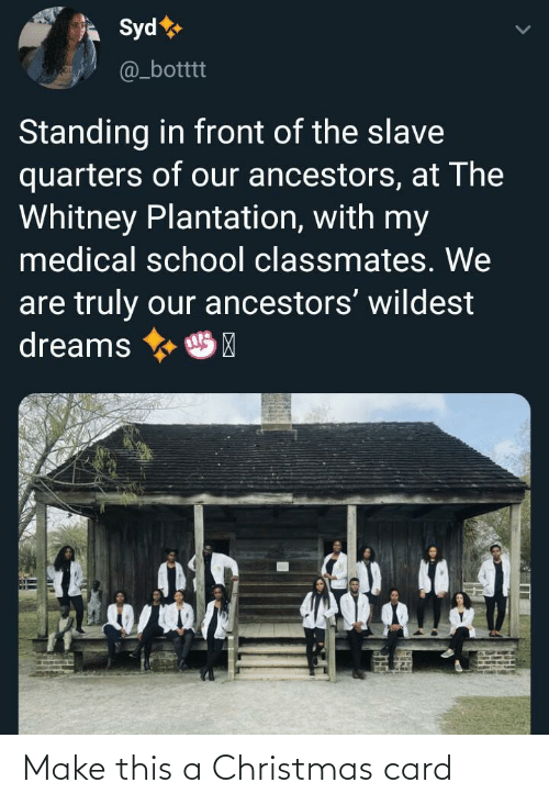 slave: Syd  @_botttt  Standing in front of the slave  quarters of our ancestors, at The  Whitney Plantation, with my  medical school classmates. We  are truly our ancestors' wildest  dreams  HP Make this a Christmas card
