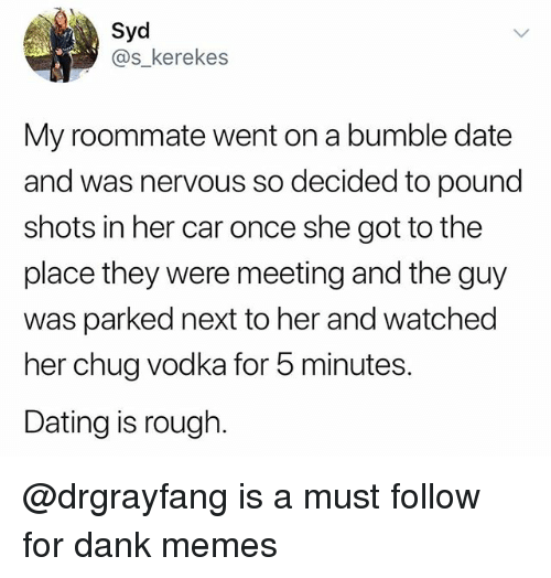 Dank, Dating, and Funny: Syd  @s_kerekes  My roommate went on a bumble date  and was nervous so decided to pound  shots in her car once she got to the  place they were meeting and the guy  was parked next to her and watched  her chug vodka for 5 minutes.  Dating is rough. @drgrayfang is a must follow for dank memes