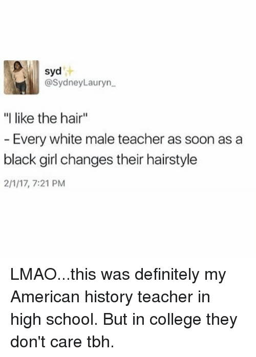 "Memes, Hairstyles, and American History: syd  @Sydney Lauryn  ""I like the hair""  Every white male teacher as soon as a  black girl changes their hairstyle  2/1/17, 7:21 PM LMAO...this was definitely my American history teacher in high school. But in college they don't care tbh."