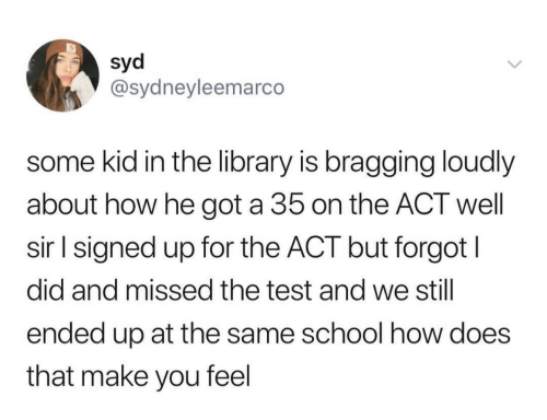 How Does That Make You Feel: Syd  @sydneyleemarco  some kid in the library is bragging loudly  about how he got a 35 on the ACT well  sir l signed up for the ACT but forgot l  did and missed the test and we still  ended up at the same school how does  that make you feel