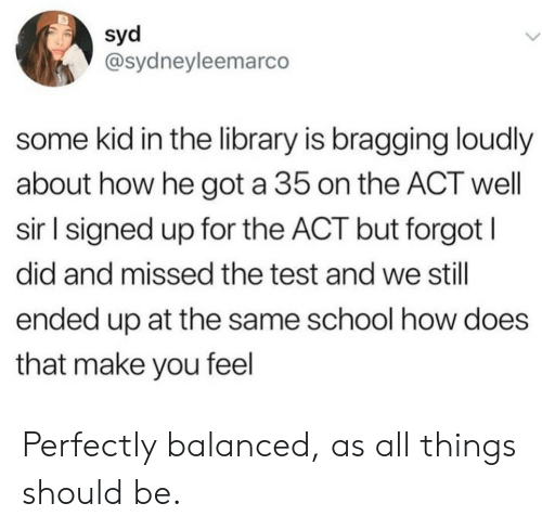 How Does That Make You Feel: syd  @sydneyleemarco  some kid in the library is bragging loudly  about how he got a 35 on the ACT well  sir l signed up for the ACT but forgot I  did and missed the test and we still  ended up at the same school how does  that make you feel Perfectly balanced, as all things should be.