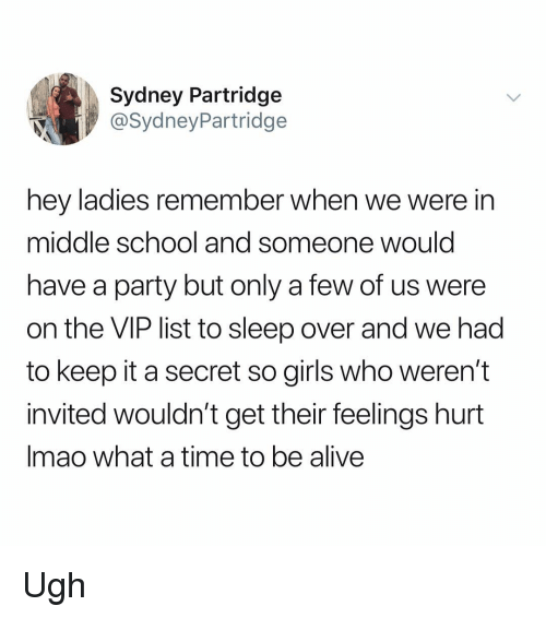 Alive, Girls, and Memes: Sydney Partridge  @SydneyPartridge  hey ladies remember when we were in  middle school and someone would  have a party but only a few of us were  on the VIP list to sleep over and we had  to keep it a secret so girls who weren't  invited wouldn't get their feelings hurt  Imao what a time to be alive Ugh