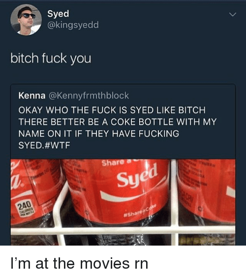 Bitch, Fuck You, and Fucking: Syed  @kingsyedd  bitch fuck you  Kenna @Kennyfrmthblock  OKAY WHO THE FUCK IS SYED LIKE BITCH  THERE BETTER BE A COKE BOTTLE WITH MY  NAME ON IT IF THEY HAVE FUCKING  SYED#WTF  Share  Sy  240  # Share? I'm at the movies rn