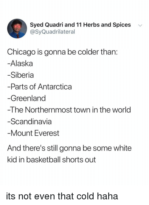 spices: Syed Quadri and 11 Herbs and Spices  @SyQuadrilateral  v  Chicago is gonna be colder than  Alaska  Siberia  Parts of Antarctica  Greenland  -The Northernmost town in the world  Scandinavia  Mount Everest  And there's still gonna be some white  kid in basketball shorts out its not even that cold haha
