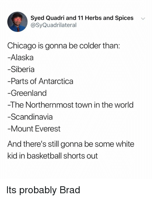 spices: Syed Quadri and 11 Herbs and Spices v  @SyQuadrilateral  Chicago is gonna be colder than:  -Alaska  Siberia  Parts of Antarctica  Greenland  -The Northernmost town in the world  Scandinavia  Mount Everest  And there's still gonna be some white  kid in basketball shorts out Its probably Brad