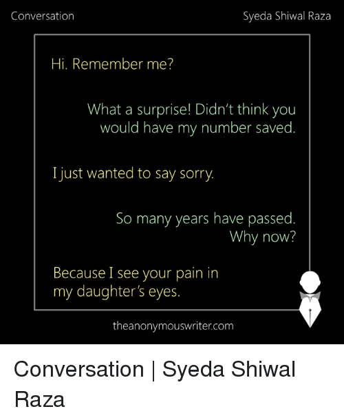 Memes, Sorry, and Pain: Syeda Shiwal Raza  Conversation  Hi. Remember me?  What a surprise! Didn't think you  would have my number saved  I just wanted to say sorry.  So many years have passed  Why now?  Because I see your pain in  my daughter's eyes.  the anonymouswriter.com Conversation   Syeda Shiwal Raza