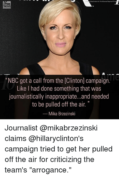 "off the air: SykeMmision forThe Hollywood Reporter/APIma  FOX  NEWS  ""NBC got a call from the [Clinton] campaign.  Like had done something that was  journalistically inappropriate...and needed  to be pulled off the air.  Mika Brzezinski Journalist @mikabrzezinski claims @hillaryclinton's campaign tried to get her pulled off the air for criticizing the team's ""arrogance."""
