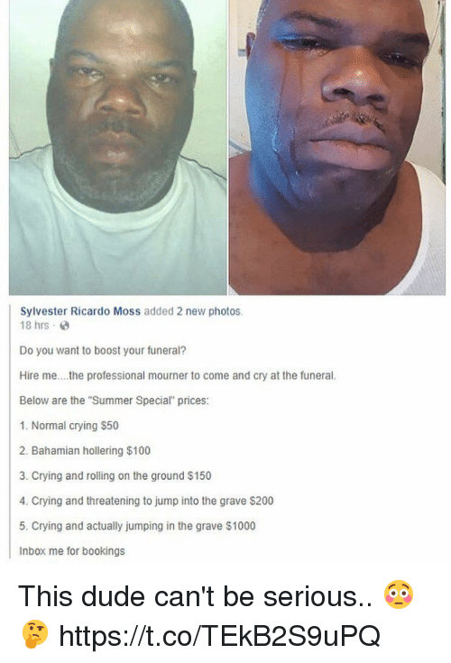 """Anaconda, Bailey Jay, and Crying: Sylvester Ricardo Moss added 2 new photos.  18 hrs  Do you want to boost your funeral?  Hire me..he professional mourner to come and cry at the funeral.  Below are the """"Summer Special"""" prices:  1. Normal crying $50  2. Bahamian hollering $100  3. Crying and rolling on the ground $150  4. Crying and threatening to jump into the grave $200  5. Crying and actually jumping in the grave $1000  Inbox me for bookings This dude can't be serious.. 😳🤔 https://t.co/TEkB2S9uPQ"""