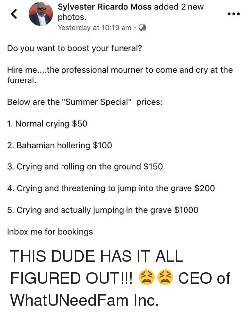 """Anaconda, Bailey Jay, and Crying: Sylvester Ricardo Moss added 2 new  photos.  Yesterday at 10:19 am-  Do you want to boost your funeral?  Hire me....the professional mourner to come and cry at the  funera  Below are the """"Summer Special"""" prices:  1. Normal crying $50  2. Bahamian hollering $100  3. Crying and rolling on the ground $150  4. Crying and threatening to jump into the grave $200  5. Crying and actually jumping in the grave $1000  Inbox me for bookings THIS DUDE HAS IT ALL FIGURED OUT!!! 😫😫 CEO of WhatUNeedFam Inc."""