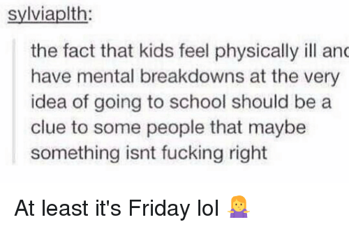 It Friday: sylviaplth  the fact that kids feel physically ill anc  have mental breakdowns at the very  idea of going to school should be a  clue to some people that maybe  something isnt fucking right At least it's Friday lol 🤷♀️