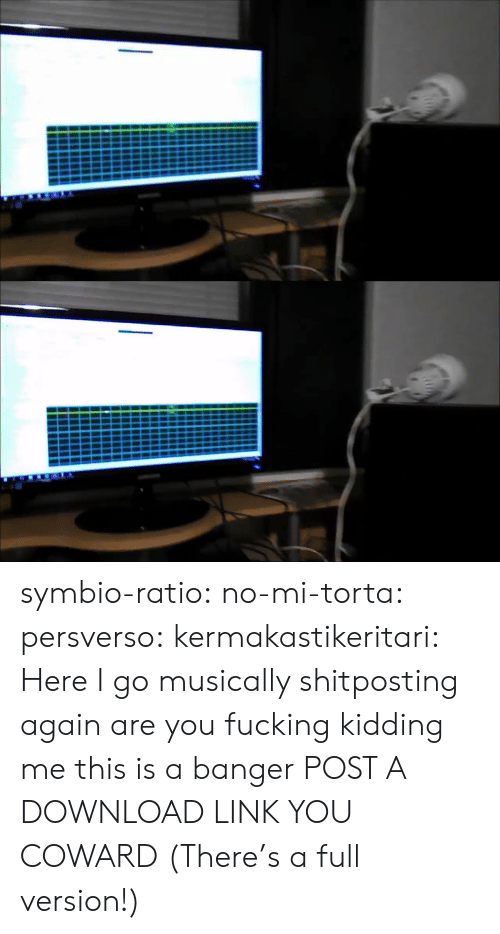 kidding: symbio-ratio: no-mi-torta:  persverso:  kermakastikeritari: Here I go musically shitposting again are you fucking kidding me this is a banger  POST A DOWNLOAD LINK YOU COWARD  (There's a full version!)