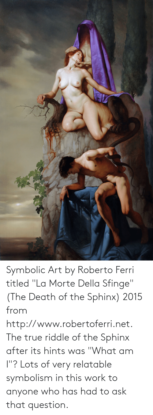 "symbolism: Symbolic Art by Roberto Ferri titled ""La Morte Della Sfinge"" (The Death of the Sphinx) 2015 from http://www.robertoferri.net. The true riddle of the Sphinx after its hints was ""What am I""? Lots of very relatable symbolism in this work to anyone who has had to ask that question."