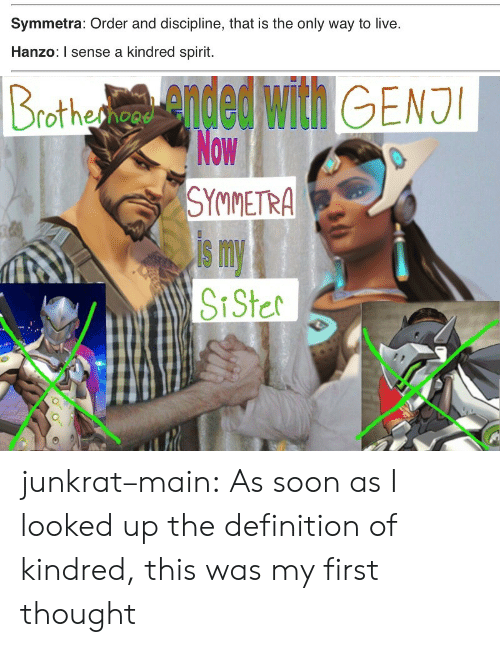 Hanzo: Symmetra: Order and discipline, that is the only way to live.  Hanzo: I sense a kindred spirit.   SYMMETRA  s m junkrat–main: As soon as I looked up the definition of kindred, this was my first thought