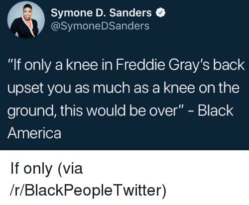"America, Blackpeopletwitter, and Black: Symone D. Sanders  @SymoneDSanders  ""If only a knee in Freddie Gray's back  upset you as much as a knee on the  ground, this would be over"" - Black  America <p>If only (via /r/BlackPeopleTwitter)</p>"