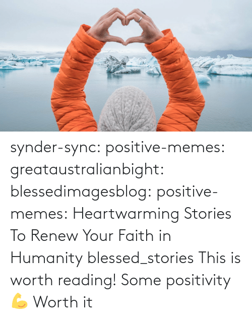 worth: synder-sync:  positive-memes:  greataustralianbight:  blessedimagesblog:  positive-memes:  Heartwarming Stories To Renew Your Faith in Humanity   blessed_stories   This is worth reading!    Some positivity 💪   Worth it