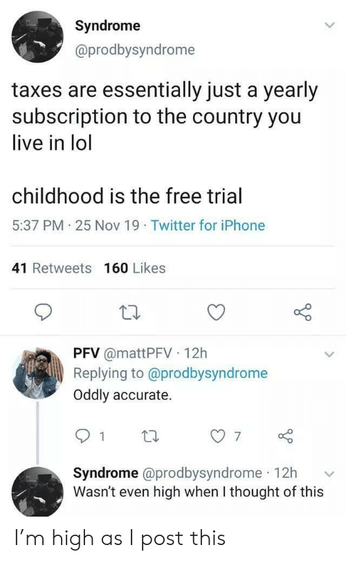 Taxes: Syndrome  @prodbysyndrome  taxes are essentially just a yearly  subscription to the country you  live in lol  childhood is the free trial  5:37 PM 25 Nov 19 Twitter for iPhone  41 Retweets 160 Likes  PFV @mattPFV 12h  Replying to @prodbysyndrome  Oddly accurate.  7  Syndrome @prodbysyndrome 12h  Wasn't even high when I thought of this I'm high as I post this