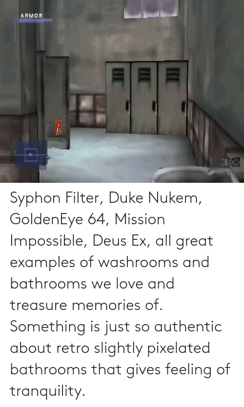 deus: Syphon Filter, Duke Nukem, GoldenEye 64, Mission Impossible, Deus Ex, all great examples of washrooms and bathrooms we love and treasure memories of. Something is just so authentic about retro slightly pixelated bathrooms that gives feeling of tranquility.