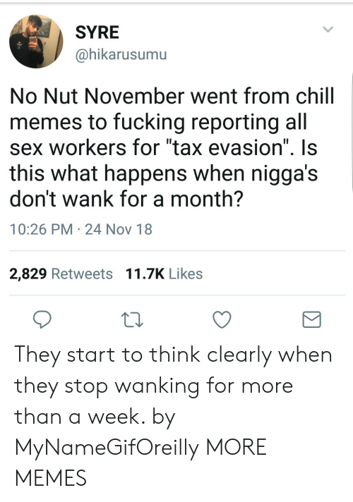 """tax evasion: SYRE  @hikarusumu  No Nut November went from chill  memes to fucking reporting all  sex workers for """"tax evasion"""" Is  this what happens when nigga's  don't wank for a month?  10:26 PM 24 Nov 18  2,829 Retweets 11.7K Likes They start to think clearly when they stop wanking for more than a week. by MyNameGifOreilly MORE MEMES"""