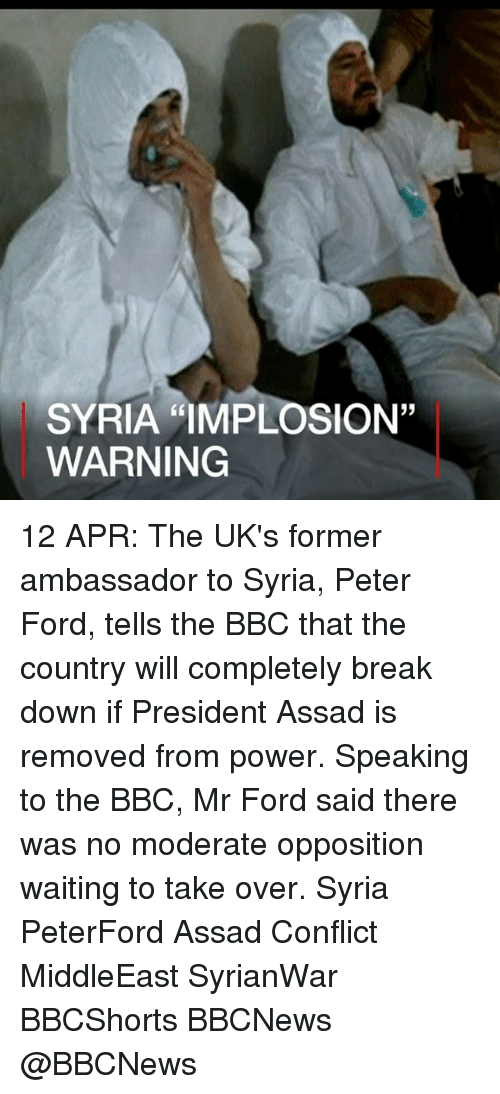 "Fords: SYRIA ""IMPLOSION""  WARNING 12 APR: The UK's former ambassador to Syria, Peter Ford, tells the BBC that the country will completely break down if President Assad is removed from power. Speaking to the BBC, Mr Ford said there was no moderate opposition waiting to take over. Syria PeterFord Assad Conflict MiddleEast SyrianWar BBCShorts BBCNews @BBCNews"