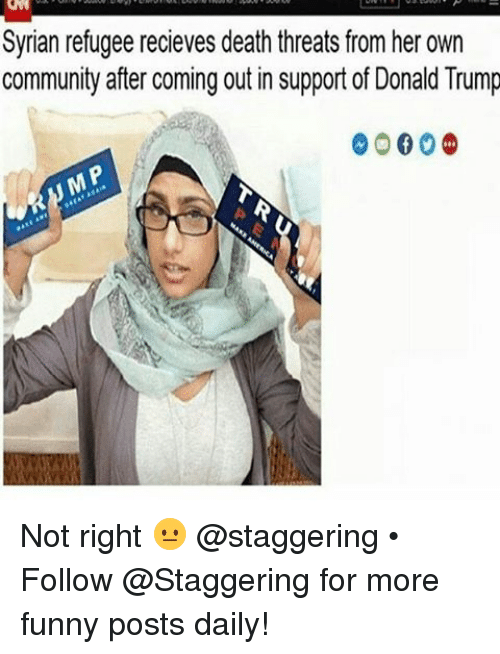 Trendy, Deaths, and Donald: Syrian refugee recieves death threats from her own  community after coming out in support of Donald Trump  0000 Not right 😐 @staggering • ➫➫➫ Follow @Staggering for more funny posts daily!