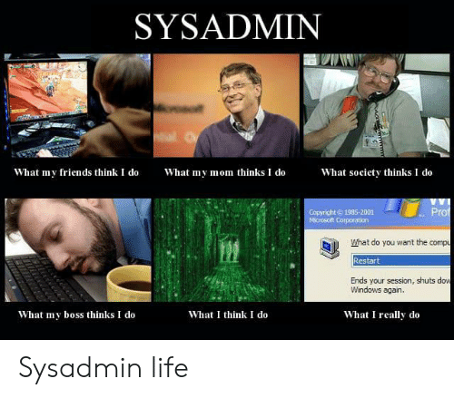 What My Mom Thinks I Do: SYSADMIN  What my friends think I do  What society thinks I do  What my mom thinks I do  Copyright 1985-2001  Microsoft Corporation  Prof  What do you want the compu  Restart  Ends your session, shuts dow  Windows again.  What I think I do  What I really do  What my boss thinks I do  wwm Sysadmin life