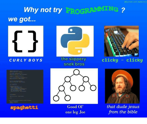 """one leg: System.out.memeln()  Why not try  PROGRAMMING  we got...  1j  the slippery  snek bros  clicky -clicky  CURLY BOYS  Good Ol""""  one leg Joe  that dude jesus  from the bible  spaghetti"""