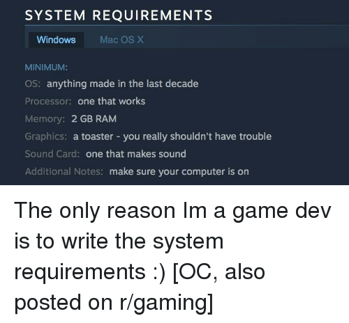 processor: SYSTEM REQUIREMENTS  Windows  Mac OS X  MINIMUM:  OS: anything made in the last decade  Processor: one that works  Memory: 2 GB RAM  Graphics: a toaster - you really shouldn't have trouble  Sound Card: one that makes sound  Additional Notes: make sure your computer is on The only reason Im a game dev is to write the system requirements :) [OC, also posted on r/gaming]