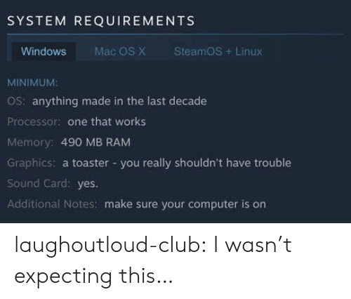 Linux: SYSTEM REQUIREMENTS  Windows  Mac OS X  SteamOS+Linux  MINIMUM:  OS: anything made in the last decade  Processor: one that works  Memory: 490 MB RAM  Graphics: a toaster -you really shouldn't have trouble  Sound Card: yes.  Additional Notes: make sure your computer is on laughoutloud-club:  I wasn't expecting this…