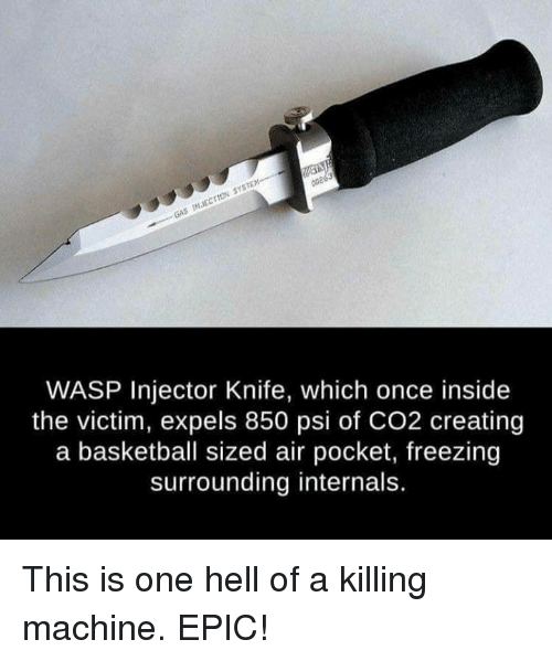 air pocket: sySTEM-------  rtow INEC GAS 00203  WASP Injector Knife, which once inside  the victim, expels 850 psi of CO2 creating  a basketball sized air pocket, freezing  surrounding internals. This is one hell of a killing machine. EPIC!