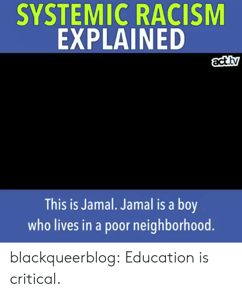 jamal: SYSTEMIC RACISM  EXPLAINED  act.tv  This is Jamal. Jamal is a boy  who lives in a poor neighborhood blackqueerblog:   Education is critical.