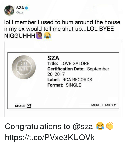 Lol, Love, and Memes: @sza  lol i member I used to hum around the house  n my ex would tell me shut up...LOL BYEE  NIGGUHHHI 습  SZA  Title: LOVE GALORE  Certification Date: September  20, 2017  Label: RCA RECORDS  Format: SINGLE  SHARE  MORE DETAILS ▼ Congratulations to @sza 😂👏 https://t.co/PVxe3KUOVk