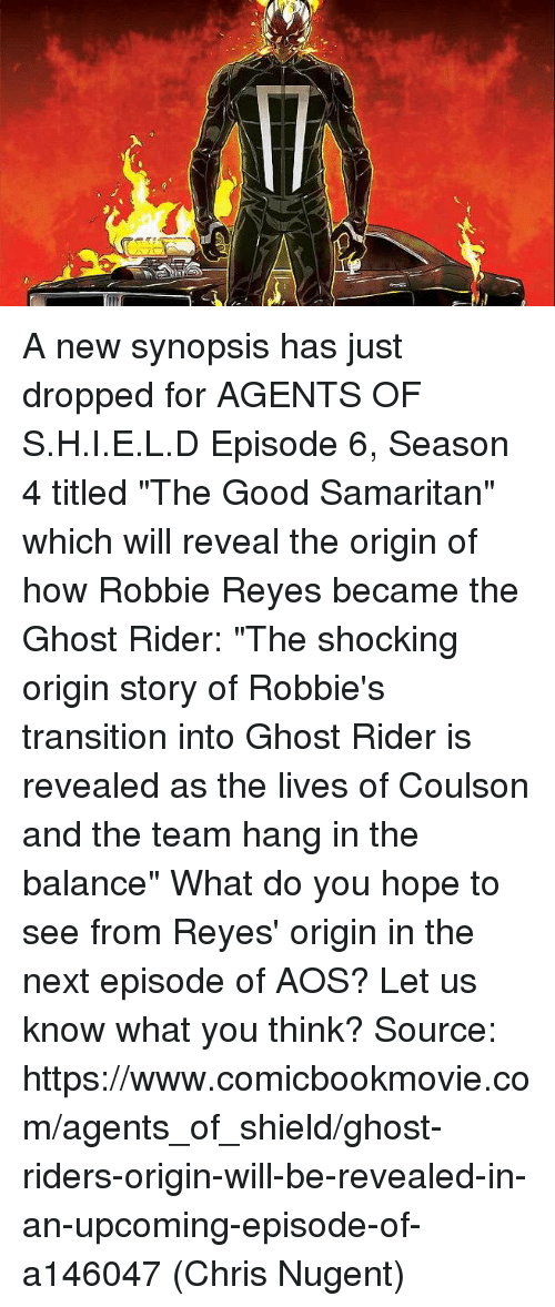 """The Shocked: T  疗 A new synopsis has just dropped for AGENTS OF S.H.I.E.L.D Episode 6, Season 4 titled """"The Good Samaritan"""" which will reveal the origin of how Robbie Reyes became the Ghost Rider:  """"The shocking origin story of Robbie's transition into Ghost Rider is revealed as the lives of Coulson and the team hang in the balance""""  What do you hope to see from Reyes' origin in the next episode of AOS? Let us know what you think?  Source: https://www.comicbookmovie.com/agents_of_shield/ghost-riders-origin-will-be-revealed-in-an-upcoming-episode-of-a146047  (Chris Nugent)"""