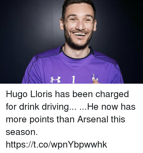 hugo: t 1 Hugo Lloris has been charged for drink driving...  ...He now has more points than Arsenal this season. https://t.co/wpnYbpwwhk