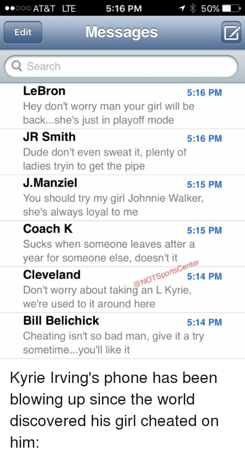 Bad, Bill Belichick, and Cheating: T 50%, LD  5:16 PM  AT&T LTE  Messages  Edit  Q Search  LeBron  5:16 PM  Hey don't worry man your girl will be  back...she's just in playoff mode  JR Smith  5:16 PM  Dude don't even sweat it, plenty of  ladies tryin to get the pipe  J.Manziel  5:15 PM  You should try my girl Johnnie Walker,  she's always loyal to me  Coach K  5:15 PM  Sucks when someone leaves after a  year for someone else, doesn't it  cen  Cleveland  Sporto 5:14 PM  ONO  Don't worry about taking an L Kyrie,  we're used to it around here  Bill Belichick  5:14 PM  Cheating isn't so bad man, give it a try  sometime...you'll like it Kyrie Irving's phone has been blowing up since the world discovered his girl cheated on him:
