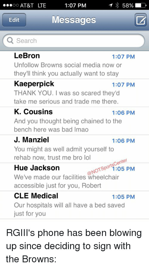 rgiii: T 58%  LD  1:07 PM  OO  AT&T LTE  Messages  Edit  Search  LeBron  1:07 PM  Unfollow Browns social media n  or  they'll think you actually want to stay  Kaeperpick  1:07 PM  THANK YOU. was so scared they'd  take me serious and trade me there.  K. Cousins  1:06 PM  And you thought being chained to the  bench here was bad lmao  J. Manziel  1:06 PM  You might as well admit yourself to  rehab now, trust me bro lol  nter  Hue Jackson  ONO  1:05 PM  We've made our facilities wheelchair  accessible just for you, Robert  CLE Medical  1:05 PM  Our hospitals will all have a bed saved  just for you RGIII's phone has been blowing up since deciding to sign with the Browns: