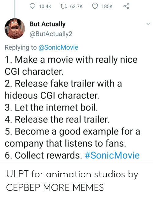 Animation: t 62.7K  185K  10.4K  But Actually  @ButActually2  Replying to @SonicMovie  1. Make a movie with really nice  CGI character  2. Release fake trailer with  hideous CGI character.  3. Let the internet boil.  4. Release the real trailer.  5. Become a good example for a  company that listens to fans.  6. Collect rewards. ULPT for animation studios by CEPBEP MORE MEMES