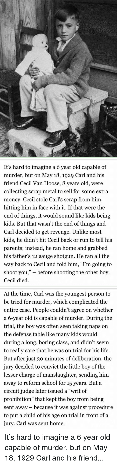 "Boring Class: /t /7   It's hard to imagine a 6 year old capable of  murder, but on May 18, 1929 Carl and his  friend Cecil Van Hoose, 8 years old, were  collecting scrap metal to sell for some extra  money. Cecil stole Carl's scrap from him,  hitting him in face with it. If that were the  end of things, it would sound like kids being  kids. But that wasn't the end of things and  Carl decided to get revenge. Unlike most  kids, he didn't hit Cecil back or run to tell his  parents; instead, he ran home and grabbed  his father's 12 gauge shotgun. He ran all the  way back to Cecil and told him, ""I'm going to  shoot you,"" before shooting the other boy.  Cecil died.   At the time, Carl was the youngest person to  be tried for murder, which complicated the  entire case. People couldn't agree on whether  a 6-year old is capable of murder. During the  trial, the boy was often seen taking naps on  the defense table like many kids would  during a long, boring class, and didn't seem  to really care that he was on trial for his life.  But after just 30 minutes of deliberation, the  jury decided to convict the little boy of the  lesser charge of manslaughter, sending him  away to reform school for 15 years. But a  circuit judge later issued a ""writ of  prohibition"" that kept the boy from being  sent away because it was against procedure  to put a child of his age on trial in front of a  jury. Carl was sent home. It's hard to imagine a 6 year old capable of murder, but on May 18, 1929 Carl and his friend..."