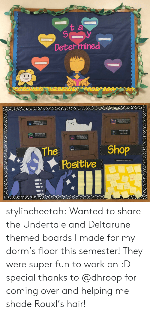 dorm: t a  Determined   YOU CAN DO  ANYTHING!  The  Shop  Positive  Leave a Post-It, Take a Post-lt!  LEGEN stylincheetah:  Wanted to share the Undertale and Deltarune themed boards I made for my dorm's floor this semester! They were super fun to work on :D special thanks to @dhroop for coming over and helping me shade Rouxl's hair!