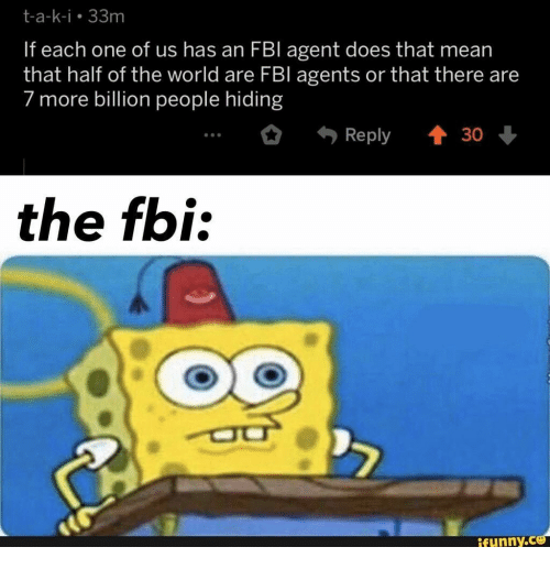 fbi agent: t-a-k-i 33m  If each one of us has an FBI agent does that mean  that half of the world are FBl agents or that there are  7 more billion people hiding  t 30  Reply  the fbi:  ifunny.co