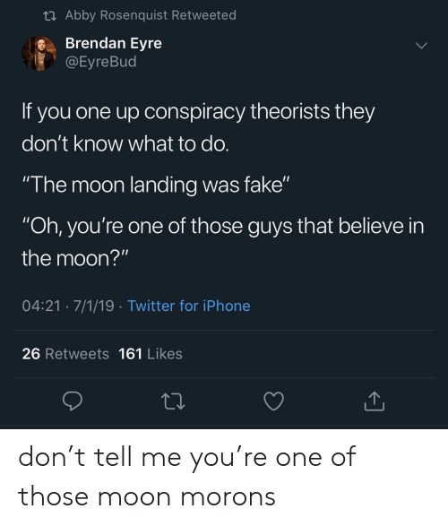 """Brendan: t Abby Rosenquist Retweeted  Brendan Eyre  @Eyre Bud  If you one up onspiracy theorists they  don't know what to do.  """"The moon landing was fake""""  """"Oh, you're one of those guys that believe in  the moon?""""  04:21 7/1/19 Twitter for iPhone  26 Retweets 161 Likes don't tell me you're one of those moon morons"""