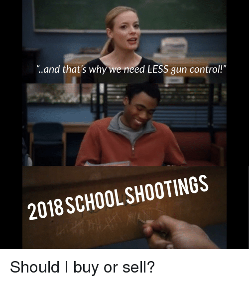 "School, Control, and Gun: t.and that's why we need LESS gun control!""  2018 SCHOOL SHOOTINGS"