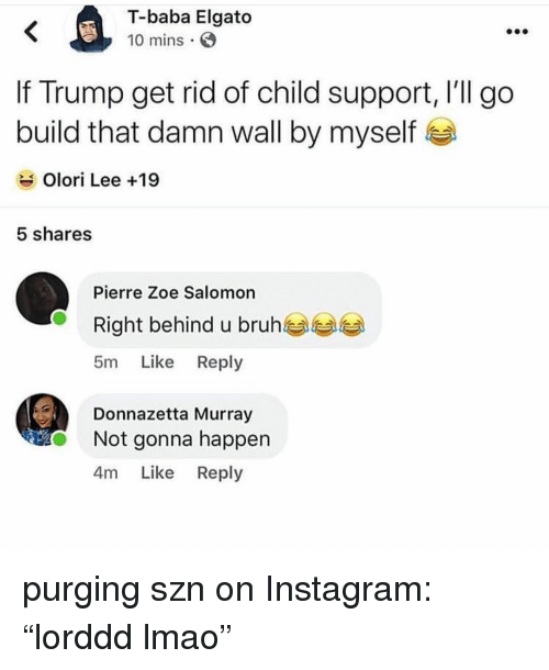 "Baba: T-baba Elgato  10 mins  If Trump get rid of child support, l'll go  build that damn wall by myself  Olori Lee +19  5 shares  Pierre Zoe Salomon  Right behind u bruh  5m Like Reply  Donnazetta Murray  Not gonna happen  4m Like Reply purging szn on Instagram: ""lorddd lmao"""