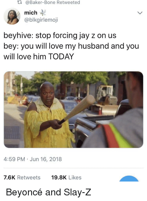 Beyonce, Blackpeopletwitter, and Funny: t.  @Baker-Bone Retweeted  mich  @blkgirlemoji  beyhive: stop forcing jay z on us  bey: you will love my husband and you  will love him TODAY  4:59 PM Jun 16, 2018  7.6K Retweets  19.8K Likes