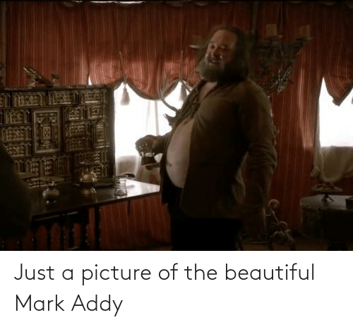 mark addy: T BAT ETE  TEET Just a picture of the beautiful Mark Addy