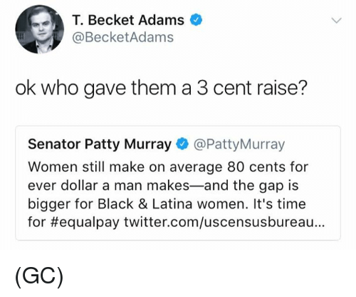 patty murray: T. Becket Adams  @BecketAdams  ok who gave them a 3 cent raise?  Senator Patty Murray @PattyMurray  Women still make on average 80 cents for  ever dollar a man makes-and the gap is  bigger for Black & Latina women. It's time  for #equalpay twitter.com/uscensusbureau.. (GC)
