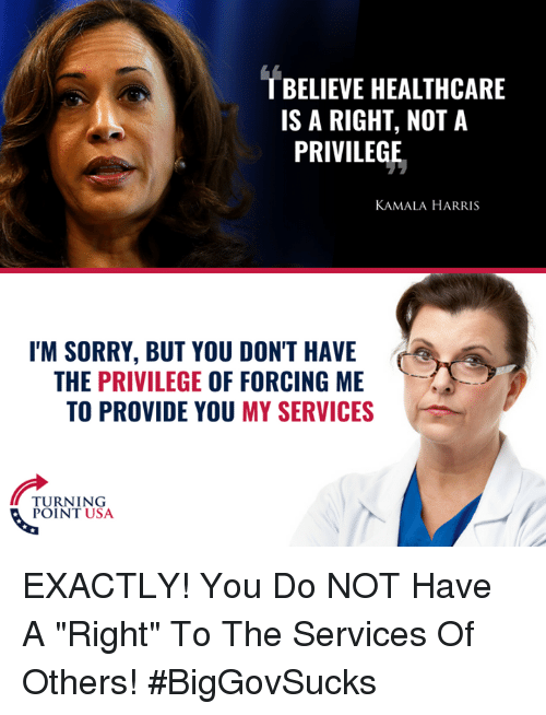 """Memes, Sorry, and 🤖: T BELIEVE HEALTHCARE  IS A RIGHT, NOT A  PRIVILEGE  KAMALA HARRIS  I'M SORRY, BUT YOU DON'T HAVE  THE PRIVILEGE OF FORCING ME  TO PROVIDE YOU MY SERVICES  TURNING  POINT USA EXACTLY! You Do NOT Have A """"Right"""" To The Services Of Others! #BigGovSucks"""