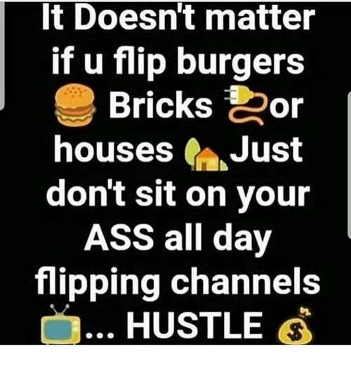 Ass, Memes, and 🤖: t Doesnt matter  if u flip burgers  Bricks Oor  houses Just  don't sit on your  ASS all day  flipping channels  HUSTLE