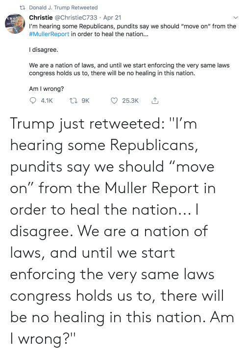 """pundits: t Donald J. Trump Retweeted  Christie @ChristieC733 Apr 21  I'm hearing some Republicans, pundits say we should """"move on"""" from the  #MullerReport in order to heal the nation...  .  TRU  202  KEEP AMEF  I disagree.  We are a nation of laws, and until we start enforcing the very same laws  congress holds us to, there will be no  healing in this nation  Am I wrong?  t9K  4.1K  25.3K Trump just retweeted: """"I'm hearing some Republicans, pundits say we should """"move on"""" from the Muller Report in order to heal the nation... I disagree. We are a nation of laws, and until we start enforcing the very same laws congress holds us to, there will be no healing in this nation. Am I wrong?"""""""